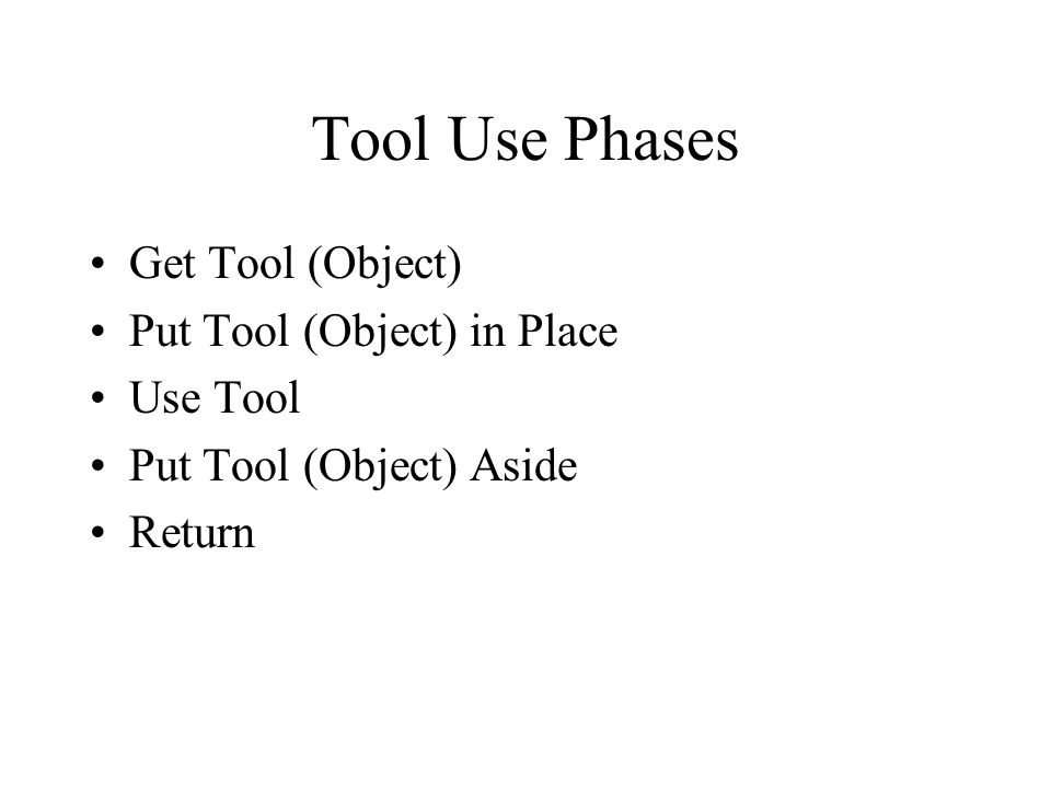 Tool Use Phases Get Tool (Object) Put Tool (Object) in Place Use Tool Put Tool (Object) Aside Return