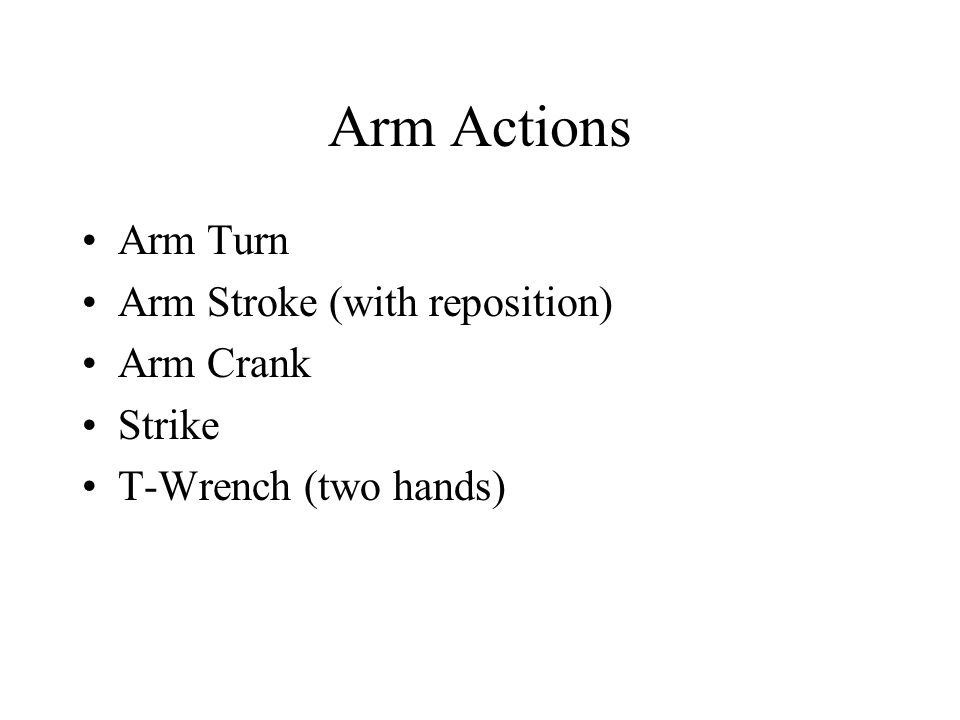 Arm Actions Arm Turn Arm Stroke (with reposition) Arm Crank Strike T-Wrench (two hands)