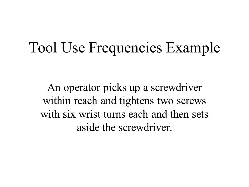 Tool Use Frequencies Example An operator picks up a screwdriver within reach and tightens two screws with six wrist turns each and then sets aside the