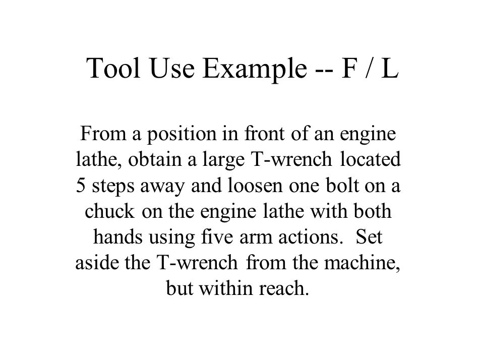 Tool Use Example -- F / L From a position in front of an engine lathe, obtain a large T-wrench located 5 steps away and loosen one bolt on a chuck on