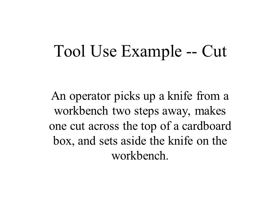 Tool Use Example -- Cut An operator picks up a knife from a workbench two steps away, makes one cut across the top of a cardboard box, and sets aside