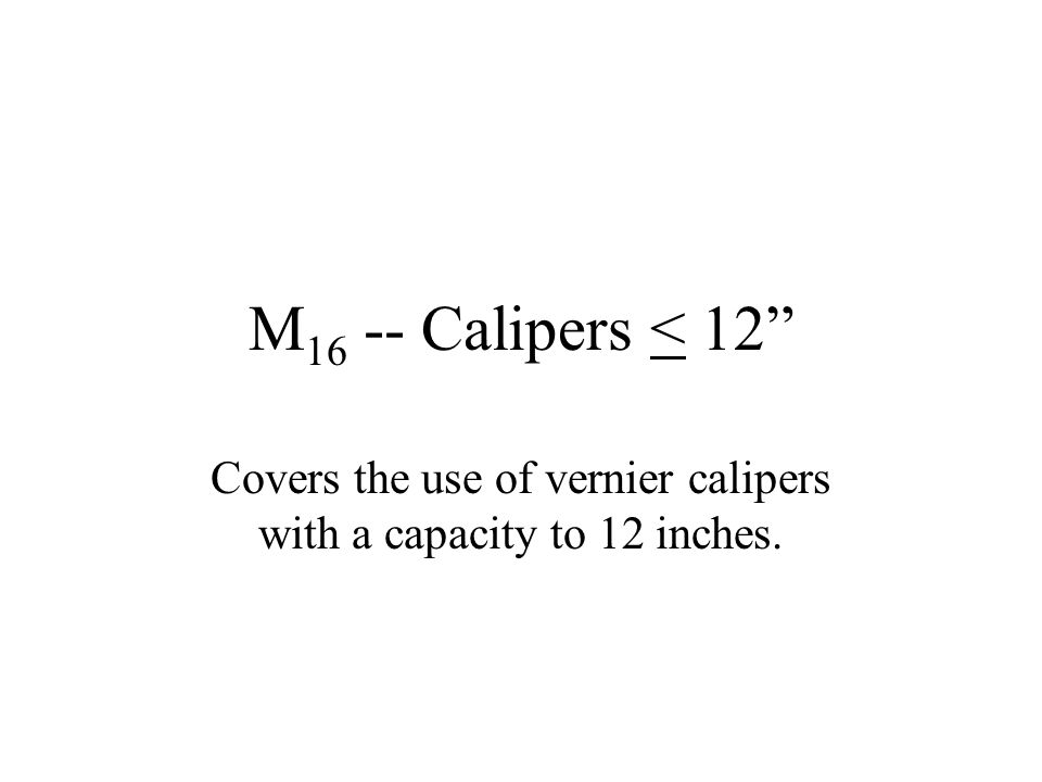 """M 16 -- Calipers < 12"""" Covers the use of vernier calipers with a capacity to 12 inches."""