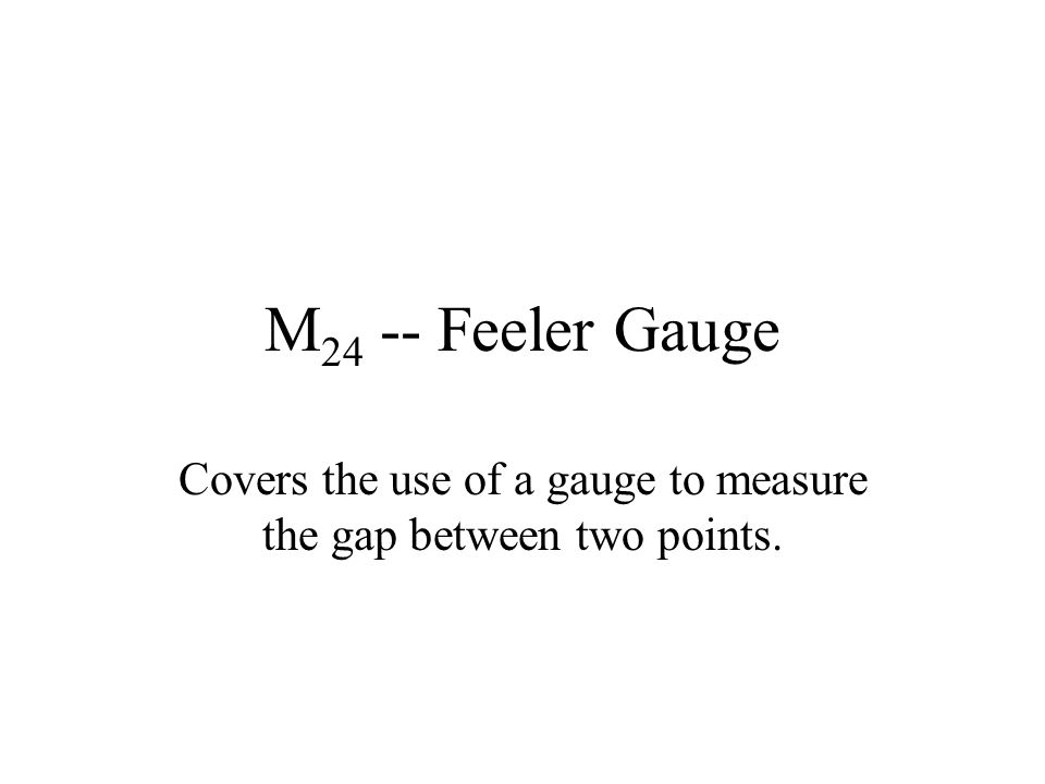 M 24 -- Feeler Gauge Covers the use of a gauge to measure the gap between two points.