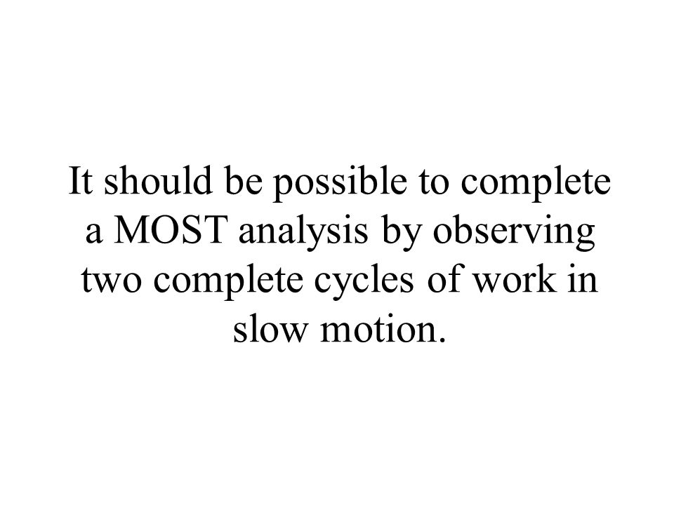 It should be possible to complete a MOST analysis by observing two complete cycles of work in slow motion.