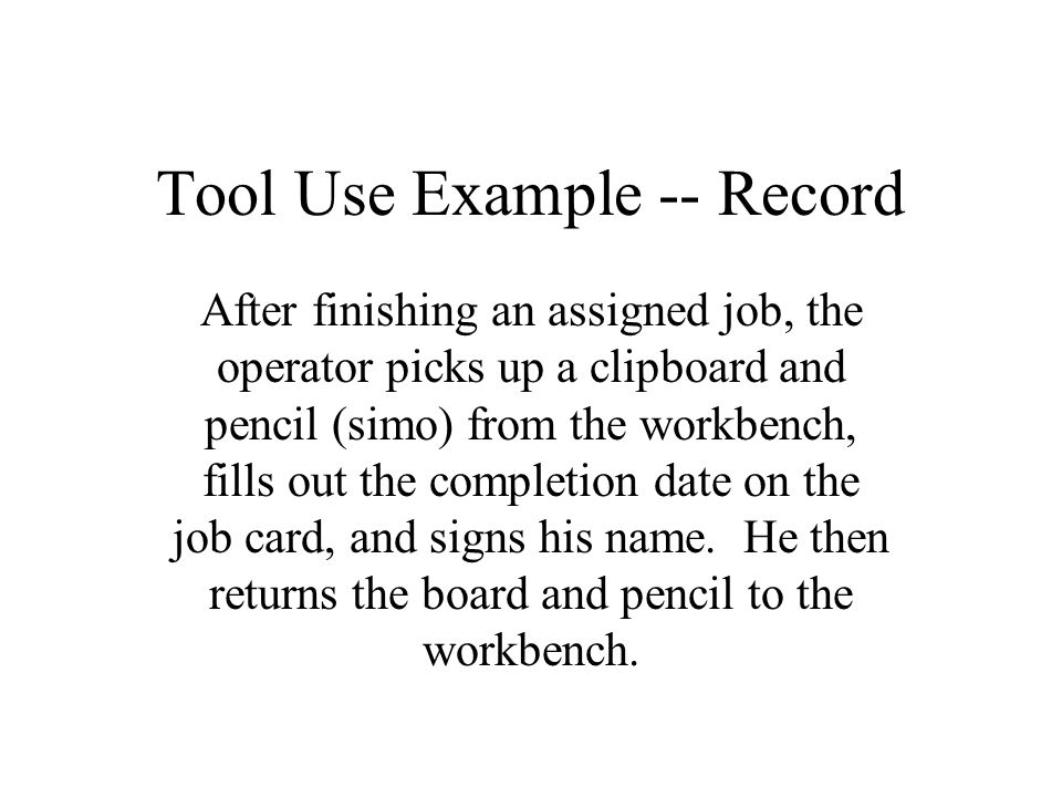Tool Use Example -- Record After finishing an assigned job, the operator picks up a clipboard and pencil (simo) from the workbench, fills out the comp
