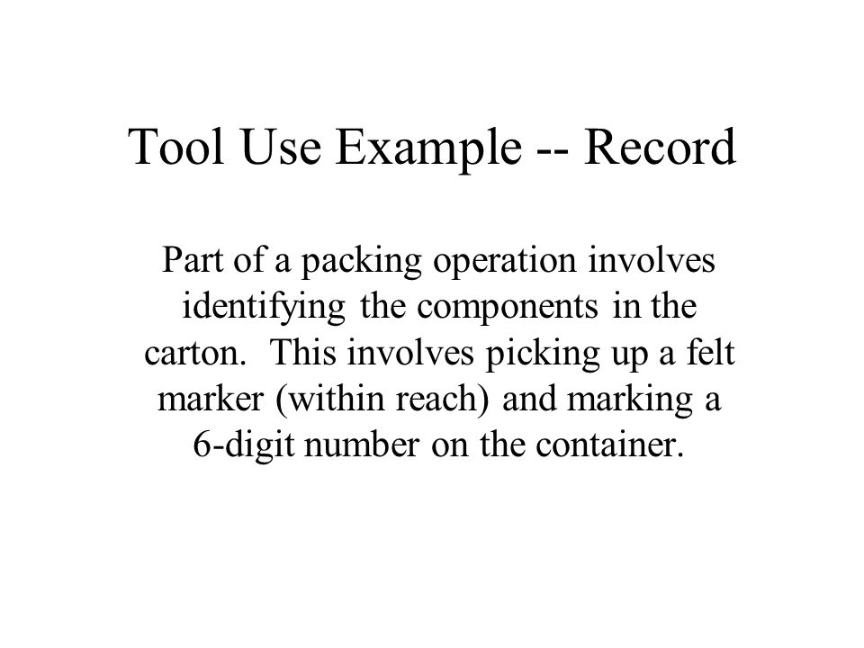 Tool Use Example -- Record Part of a packing operation involves identifying the components in the carton. This involves picking up a felt marker (with