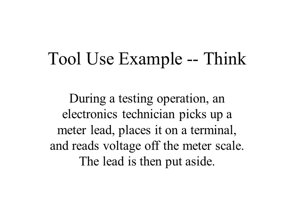 Tool Use Example -- Think During a testing operation, an electronics technician picks up a meter lead, places it on a terminal, and reads voltage off