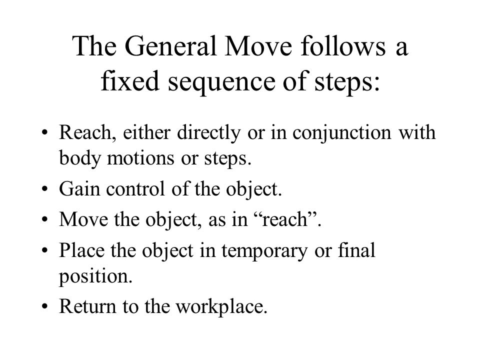 The General Move follows a fixed sequence of steps: Reach, either directly or in conjunction with body motions or steps. Gain control of the object. M