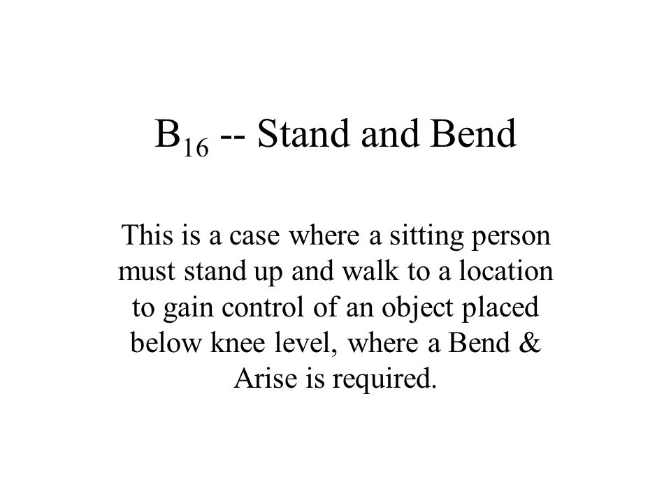 B 16 -- Stand and Bend This is a case where a sitting person must stand up and walk to a location to gain control of an object placed below knee level