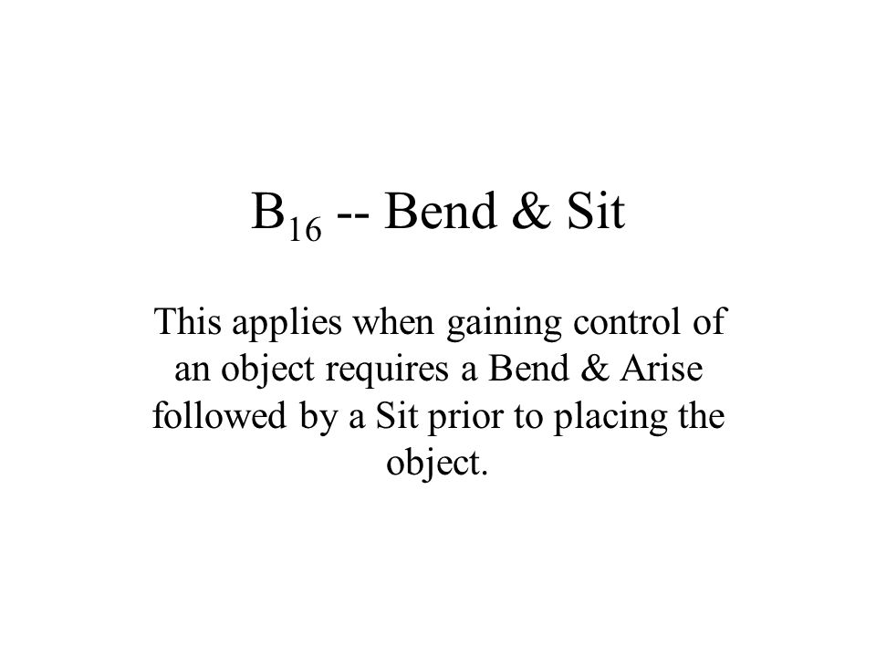 B 16 -- Bend & Sit This applies when gaining control of an object requires a Bend & Arise followed by a Sit prior to placing the object.