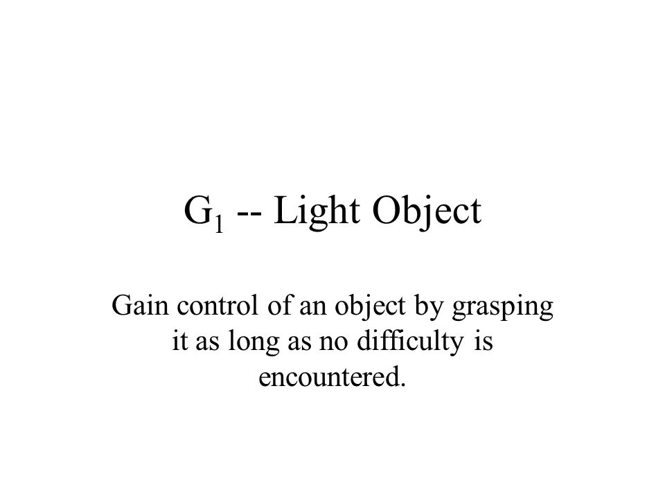 G 1 -- Light Object Gain control of an object by grasping it as long as no difficulty is encountered.