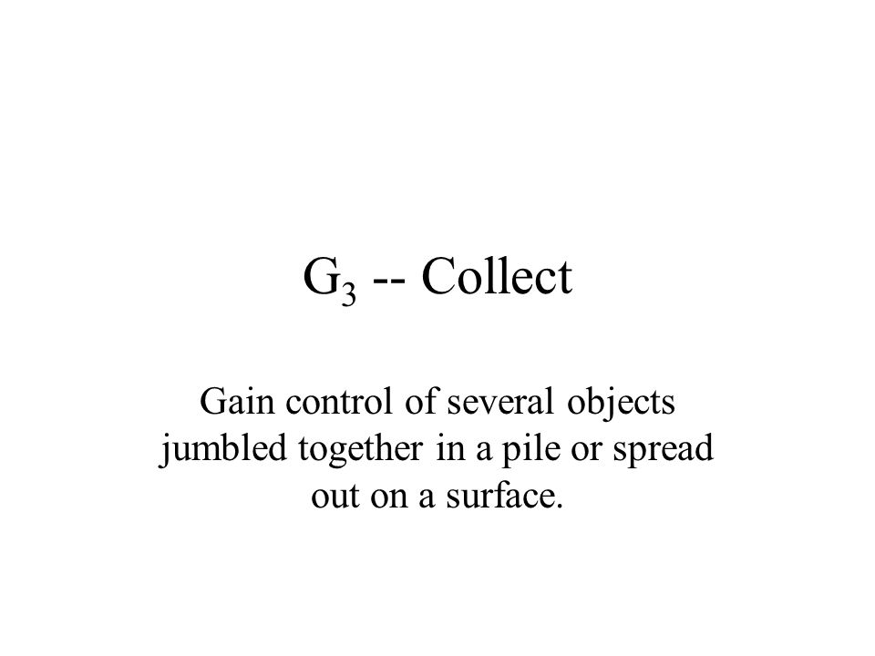 G 3 -- Collect Gain control of several objects jumbled together in a pile or spread out on a surface.