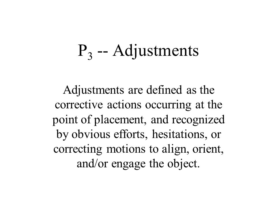 P 3 -- Adjustments Adjustments are defined as the corrective actions occurring at the point of placement, and recognized by obvious efforts, hesitatio