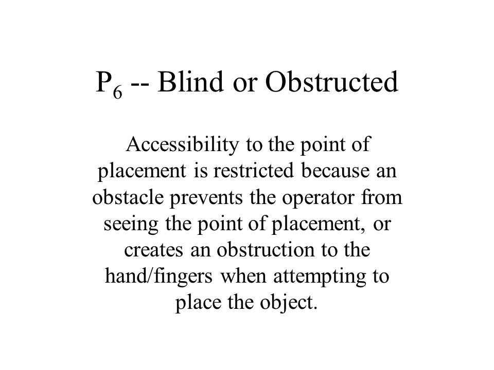P 6 -- Blind or Obstructed Accessibility to the point of placement is restricted because an obstacle prevents the operator from seeing the point of pl