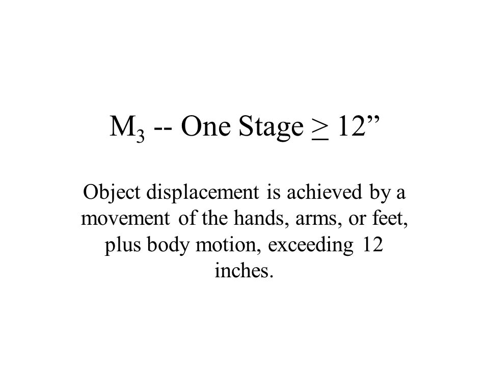 """M 3 -- One Stage > 12"""" Object displacement is achieved by a movement of the hands, arms, or feet, plus body motion, exceeding 12 inches."""
