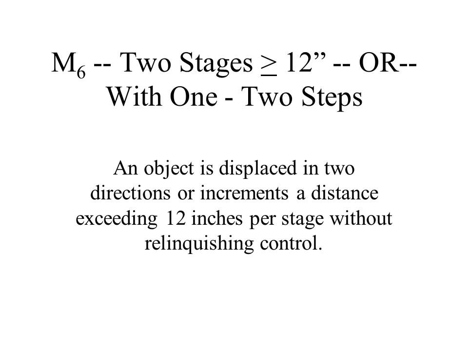 """M 6 -- Two Stages > 12"""" -- OR-- With One - Two Steps An object is displaced in two directions or increments a distance exceeding 12 inches per stage w"""