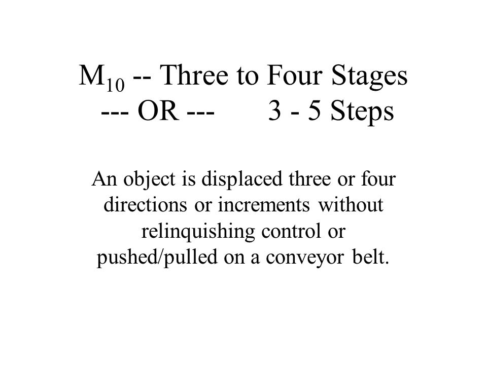 M 10 -- Three to Four Stages --- OR --- 3 - 5 Steps An object is displaced three or four directions or increments without relinquishing control or pus