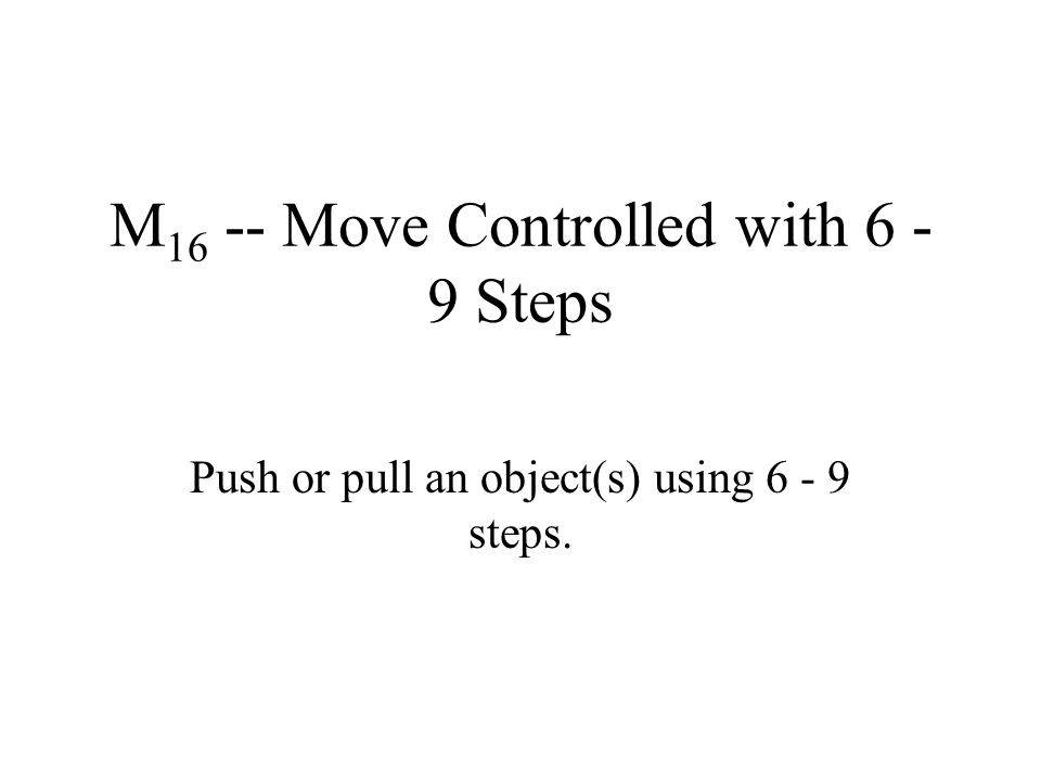 M 16 -- Move Controlled with 6 - 9 Steps Push or pull an object(s) using 6 - 9 steps.