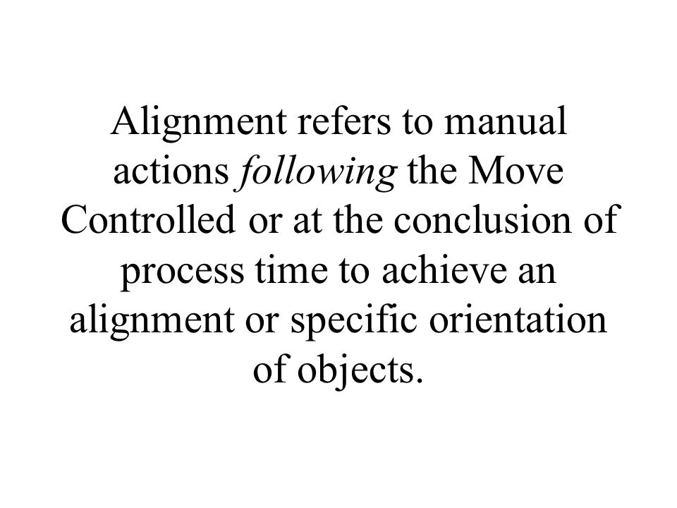 Alignment refers to manual actions following the Move Controlled or at the conclusion of process time to achieve an alignment or specific orientation