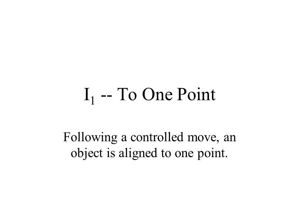 I 1 -- To One Point Following a controlled move, an object is aligned to one point.