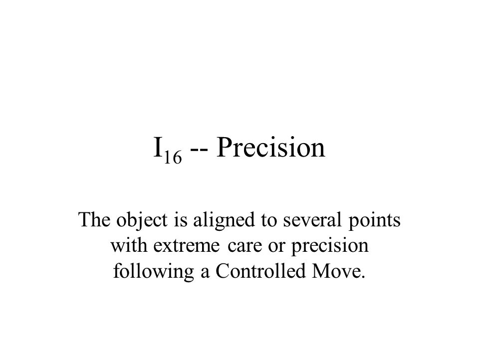 I 16 -- Precision The object is aligned to several points with extreme care or precision following a Controlled Move.