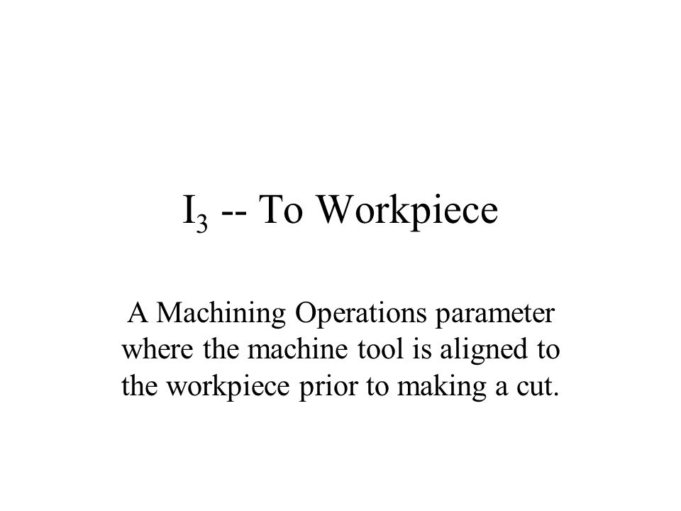 I 3 -- To Workpiece A Machining Operations parameter where the machine tool is aligned to the workpiece prior to making a cut.