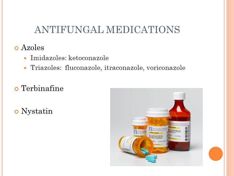ANTIFUNGAL MEDICATIONS Azoles Imidazoles: ketoconazole Triazoles: fluconazole, itraconazole, voriconazole Terbinafine Nystatin