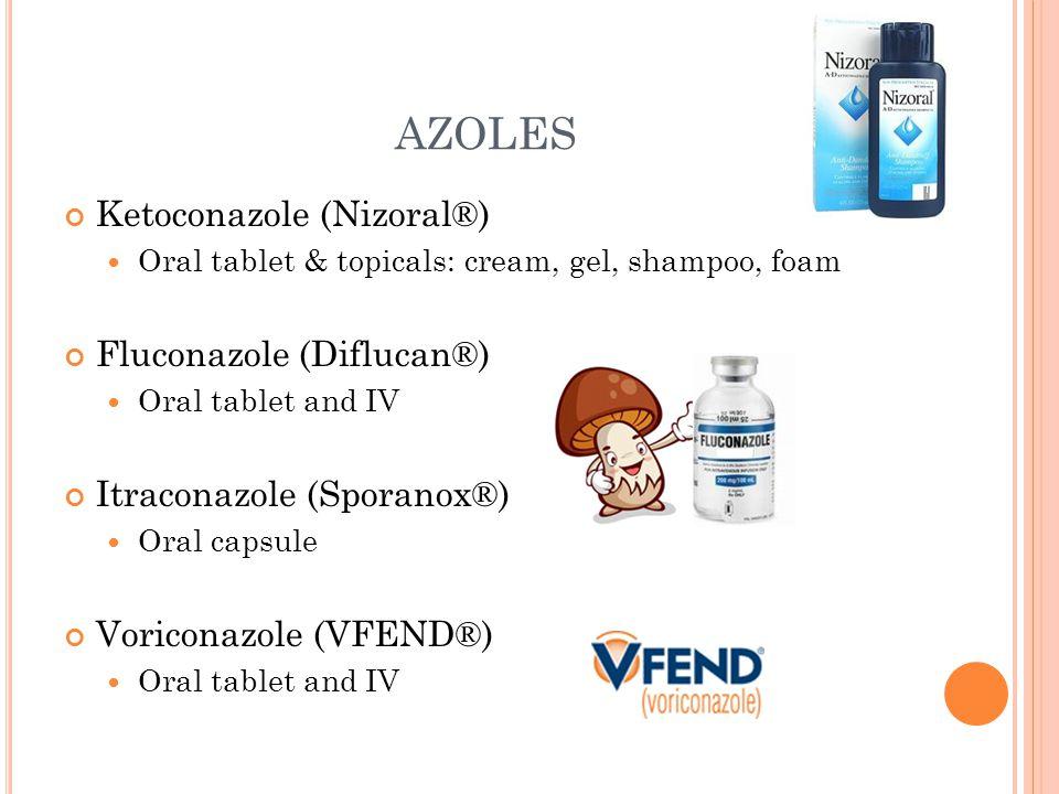 AZOLES Ketoconazole (Nizoral®) Oral tablet & topicals: cream, gel, shampoo, foam Fluconazole (Diflucan®) Oral tablet and IV Itraconazole (Sporanox®) O