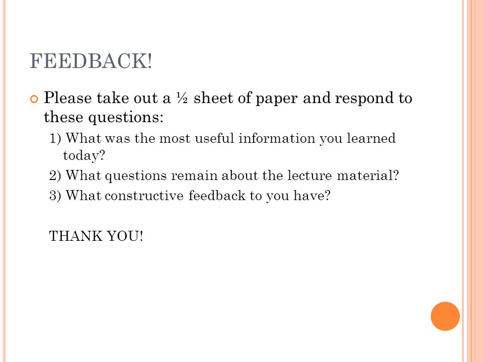 FEEDBACK! Please take out a ½ sheet of paper and respond to these questions: 1) What was the most useful information you learned today? 2) What questi