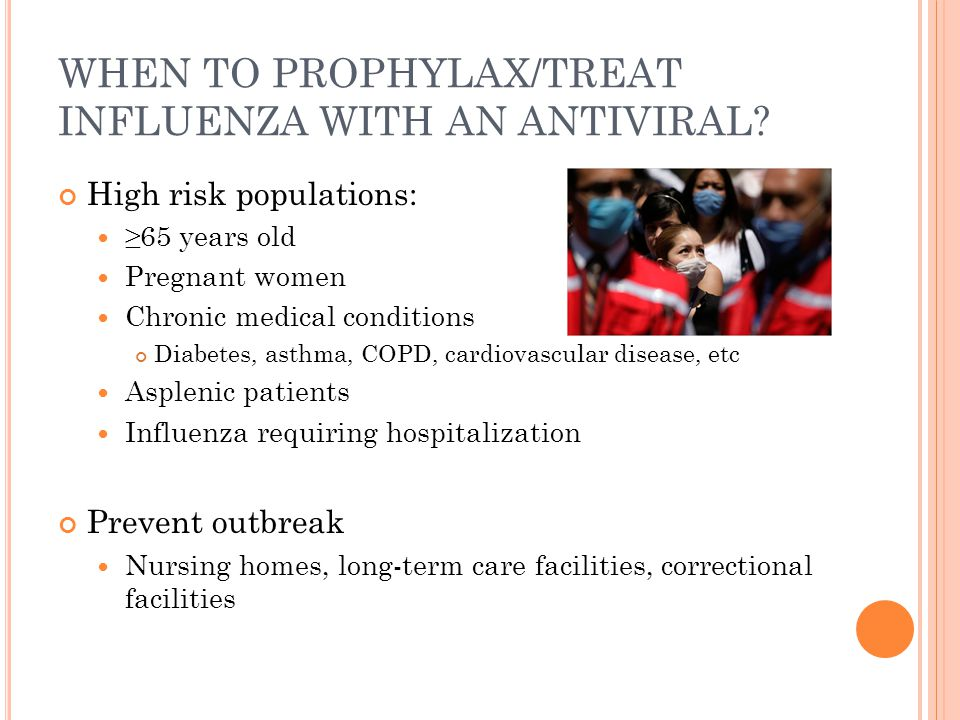 WHEN TO PROPHYLAX/TREAT INFLUENZA WITH AN ANTIVIRAL? High risk populations: ≥65 years old Pregnant women Chronic medical conditions Diabetes, asthma,