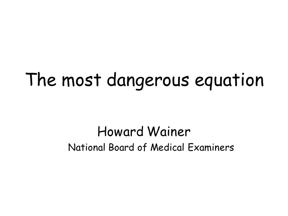 The most dangerous equation Howard Wainer National Board of Medical Examiners