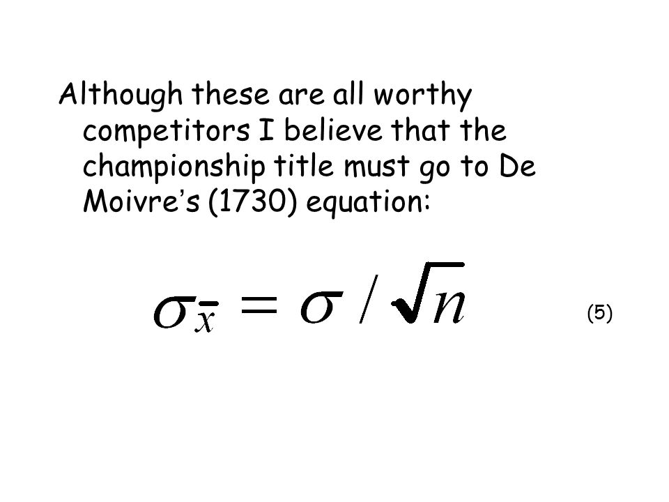 Although these are all worthy competitors I believe that the championship title must go to De Moivre ' s (1730) equation: (5)