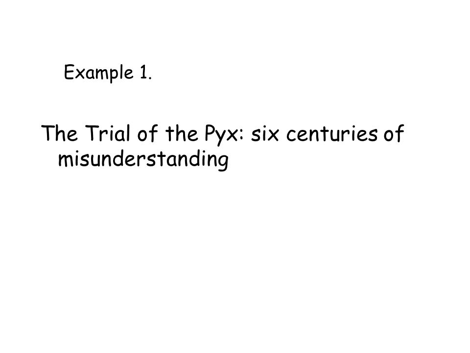 Example 1. The Trial of the Pyx: six centuries of misunderstanding