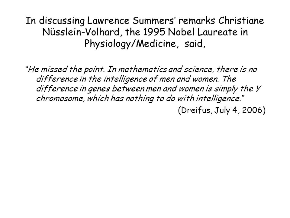 In discussing Lawrence Summers ' remarks Christiane N ü sslein-Volhard, the 1995 Nobel Laureate in Physiology/Medicine, said, He missed the point.