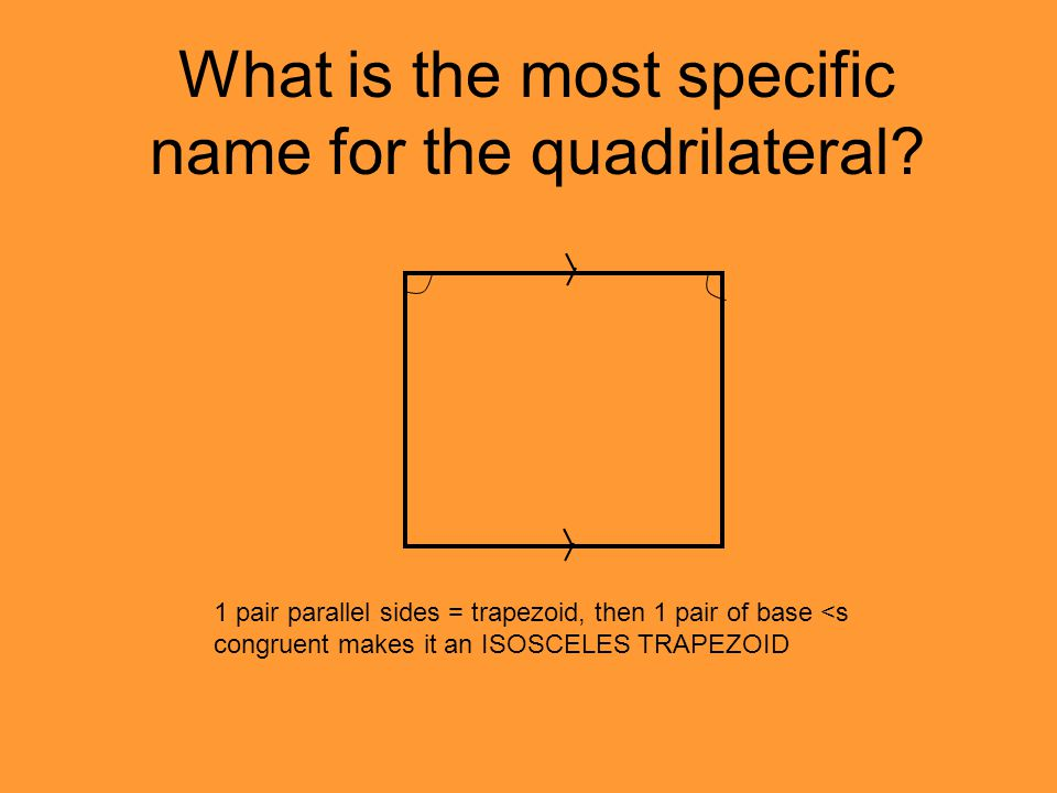 What is the most specific name for the quadrilateral? 1 pair parallel sides = trapezoid, then 1 pair of base <s congruent makes it an ISOSCELES TRAPEZ