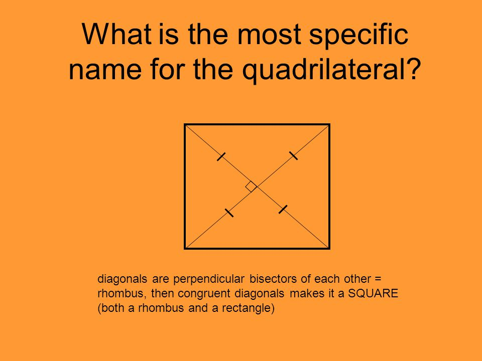 What is the most specific name for the quadrilateral? diagonals are perpendicular bisectors of each other = rhombus, then congruent diagonals makes it