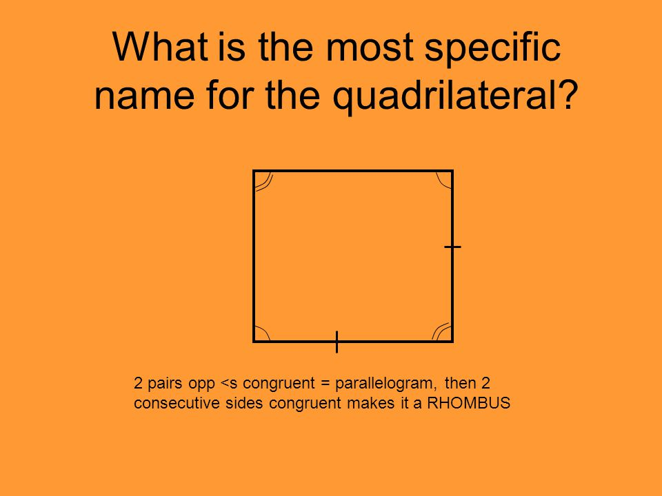 What is the most specific name for the quadrilateral? 2 pairs opp <s congruent = parallelogram, then 2 consecutive sides congruent makes it a RHOMBUS