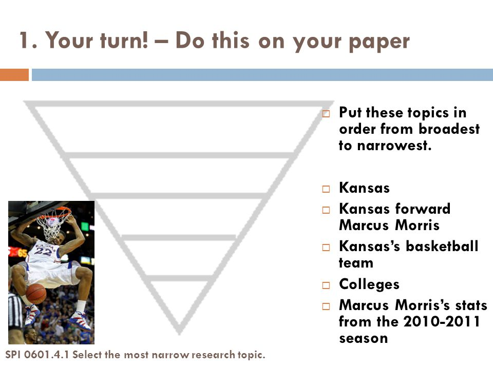 1. Your turn. – Do this on your paper SPI 0601.4.1 Select the most narrow research topic.
