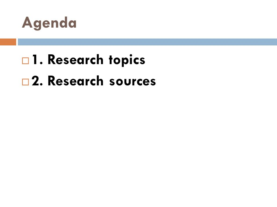 Agenda  1. Research topics  2. Research sources
