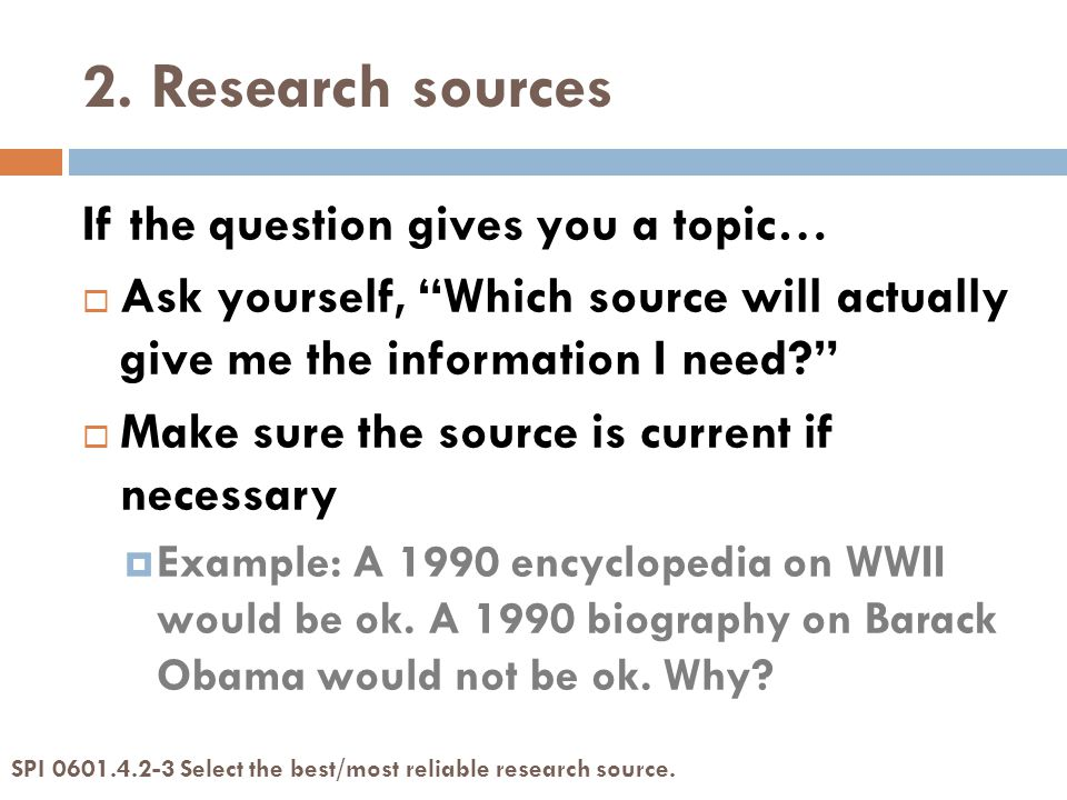 """2. Research sources If the question gives you a topic…  Ask yourself, """"Which source will actually give me the information I need?""""  Make sure the so"""