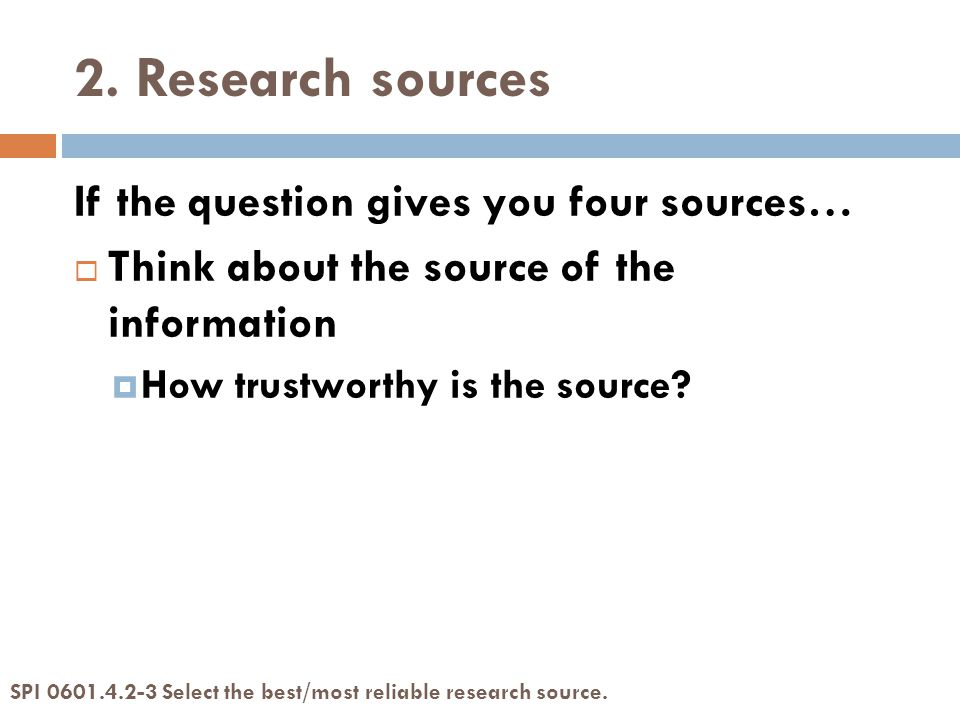 2. Research sources If the question gives you four sources…  Think about the source of the information  How trustworthy is the source? SPI 0601.4.2-