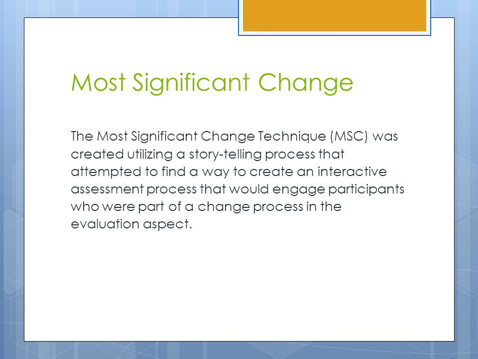Most Significant Change The Most Significant Change Technique (MSC) was created utilizing a story-telling process that attempted to find a way to create an interactive assessment process that would engage participants who were part of a change process in the evaluation aspect.