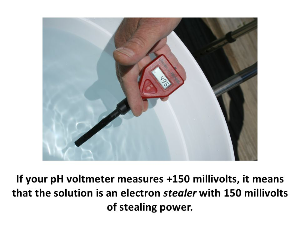If your pH voltmeter measures +150 millivolts, it means that the solution is an electron stealer with 150 millivolts of stealing power.