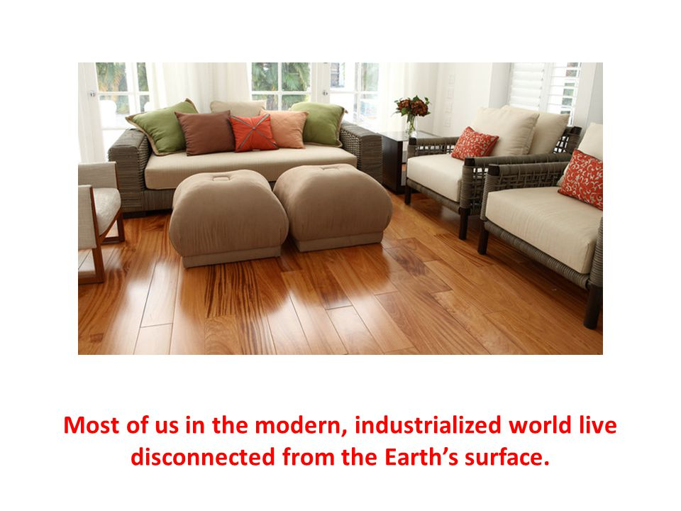 Most of us in the modern, industrialized world live disconnected from the Earth's surface.