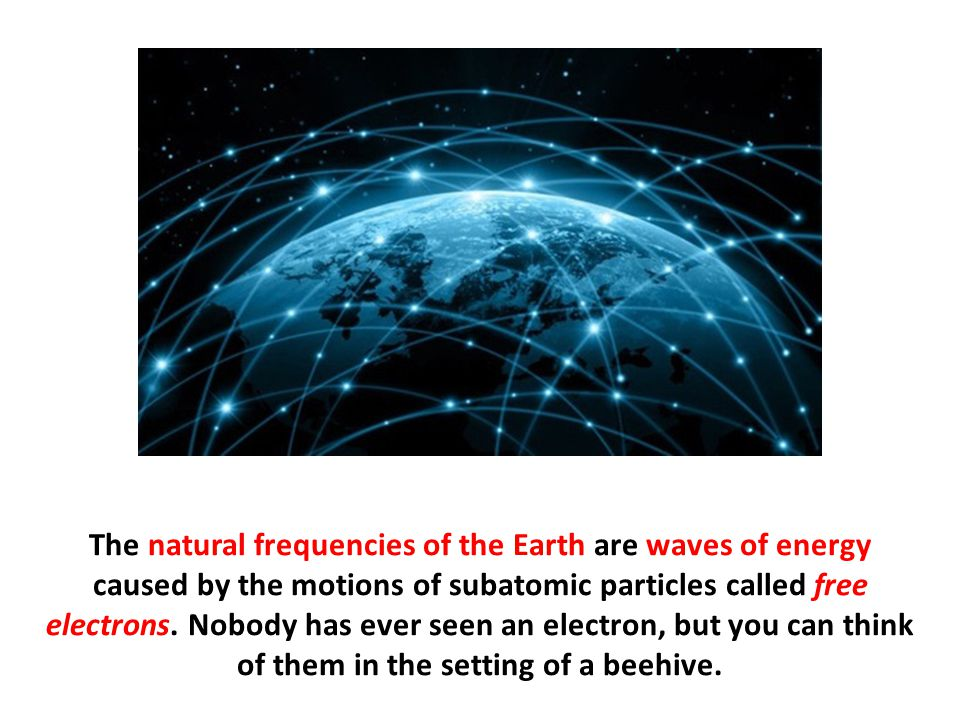 The natural frequencies of the Earth are waves of energy caused by the motions of subatomic particles called free electrons. Nobody has ever seen an e