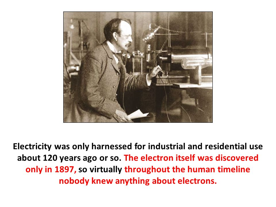 Electricity was only harnessed for industrial and residential use about 120 years ago or so. The electron itself was discovered only in 1897, so virtu