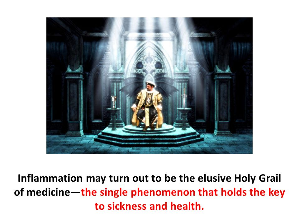 Inflammation may turn out to be the elusive Holy Grail of medicine—the single phenomenon that holds the key to sickness and health.