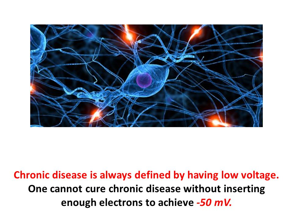 Chronic disease is always defined by having low voltage. One cannot cure chronic disease without inserting enough electrons to achieve -50 mV.