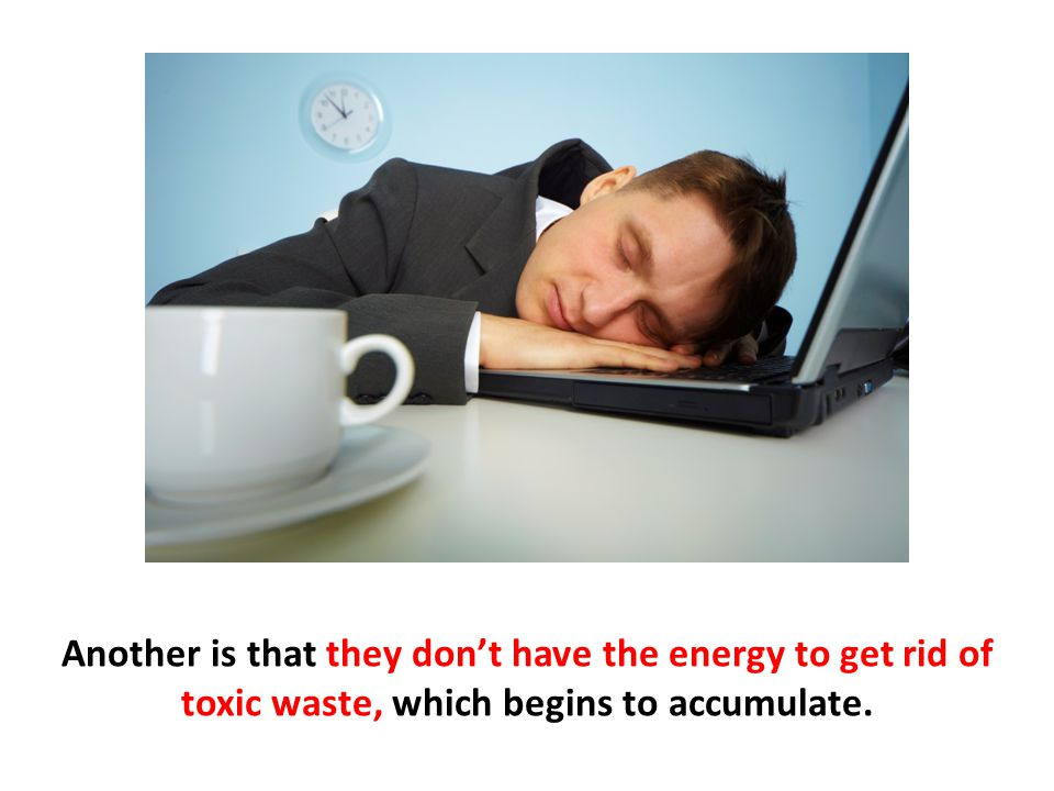 Another is that they don't have the energy to get rid of toxic waste, which begins to accumulate.