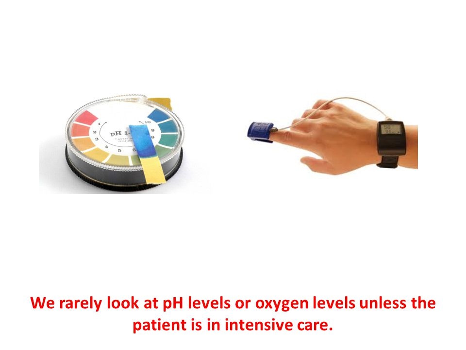 We rarely look at pH levels or oxygen levels unless the patient is in intensive care.